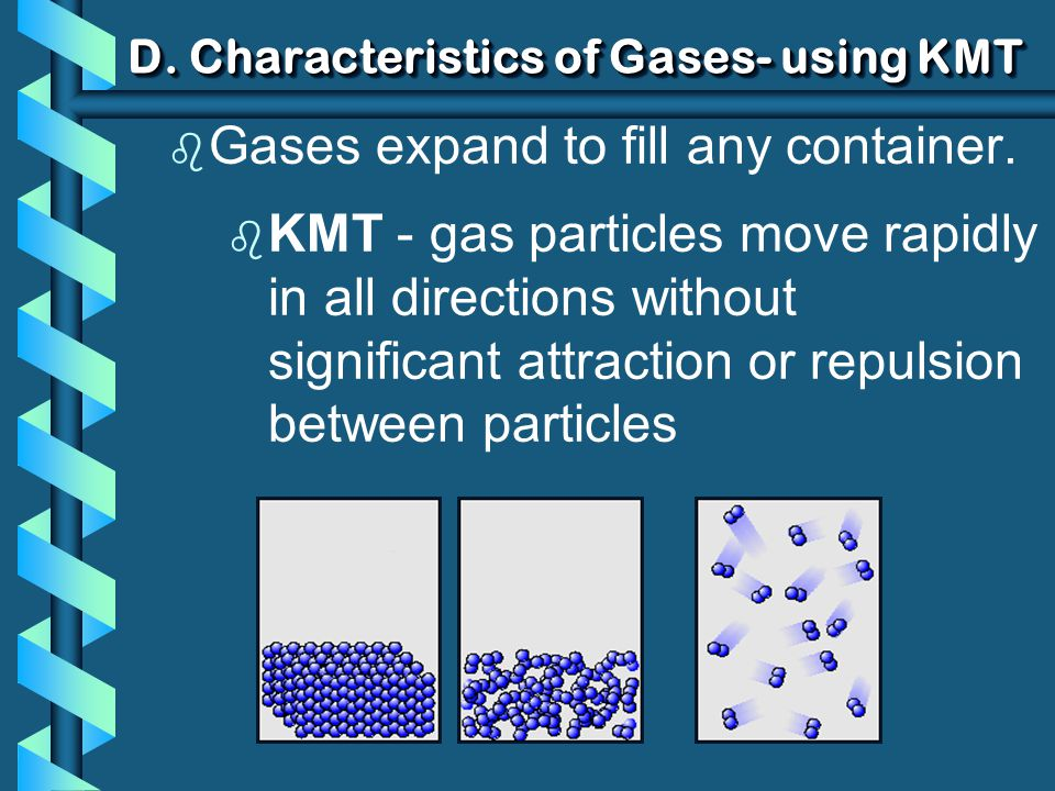 D. Characteristics of Gases- using KMT b Gases expand to fill any container. b KMT - gas particles move rapidly in all directions without significant