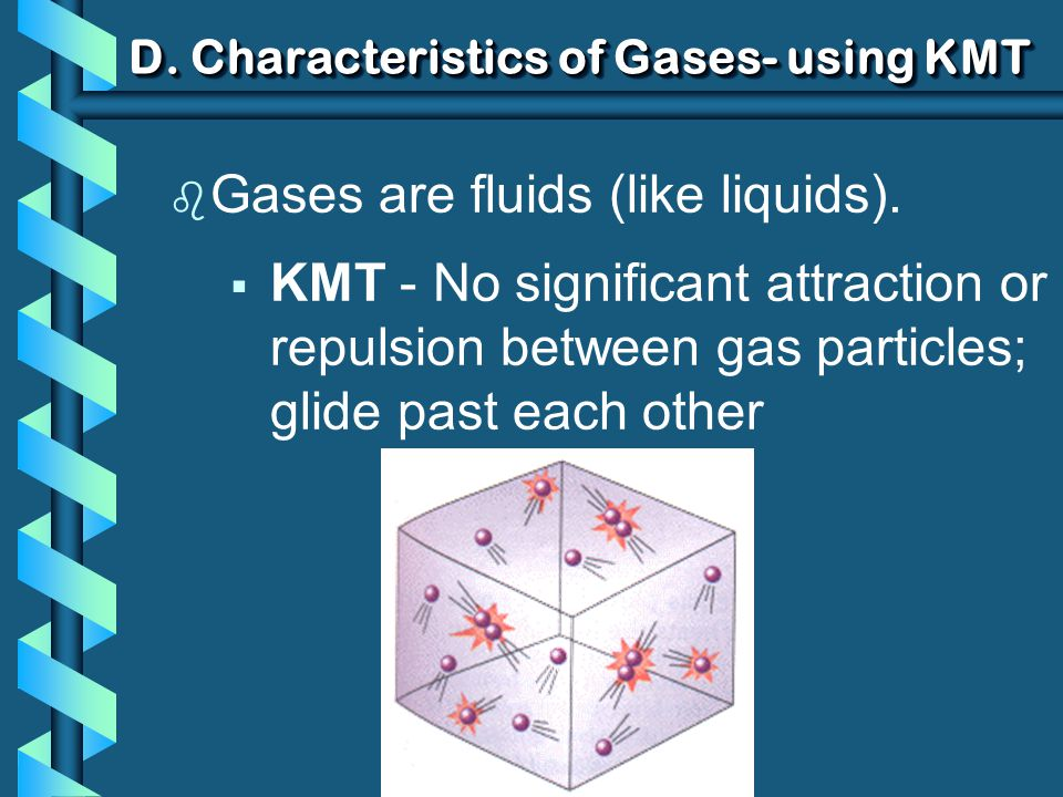 D. Characteristics of Gases- using KMT b Gases are fluids (like liquids). KMT - No significant attraction or repulsion between gas particles; glide pa