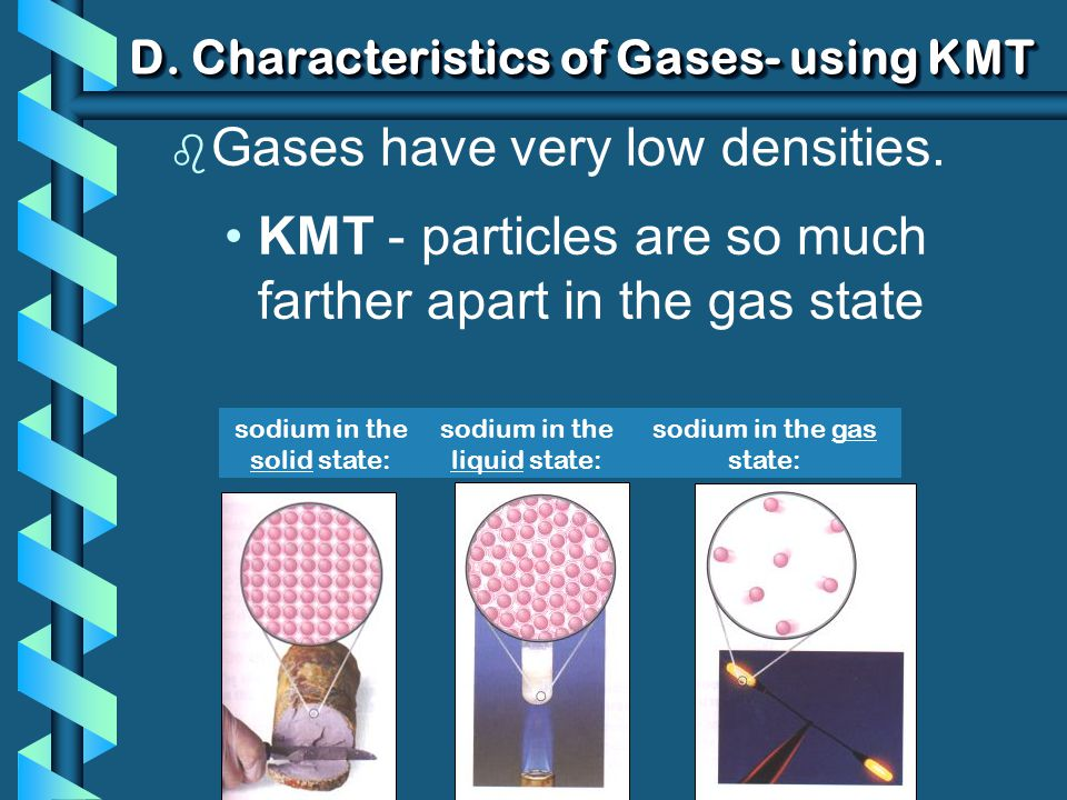 D. Characteristics of Gases- using KMT b Gases have very low densities. KMT - particles are so much farther apart in the gas state sodium in the solid