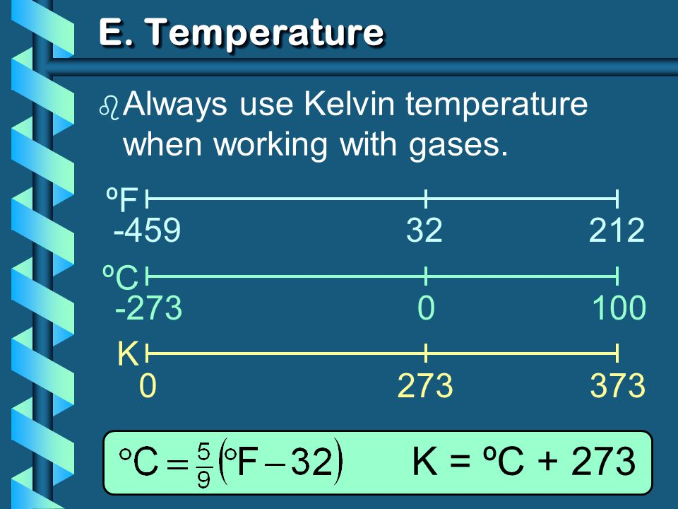 E. Temperature ºF ºC K -45932212 -2730100 0273373 K = ºC + 273 b Always use Kelvin temperature when working with gases.
