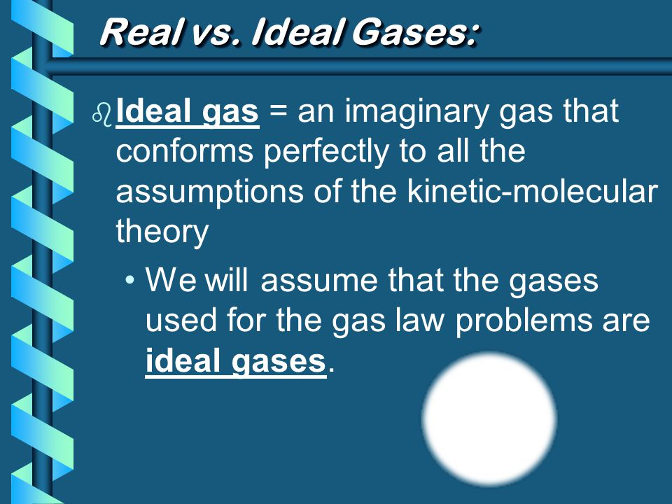 Real vs. Ideal Gases: b Ideal gas = an imaginary gas that conforms perfectly to all the assumptions of the kinetic-molecular theory We will assume tha