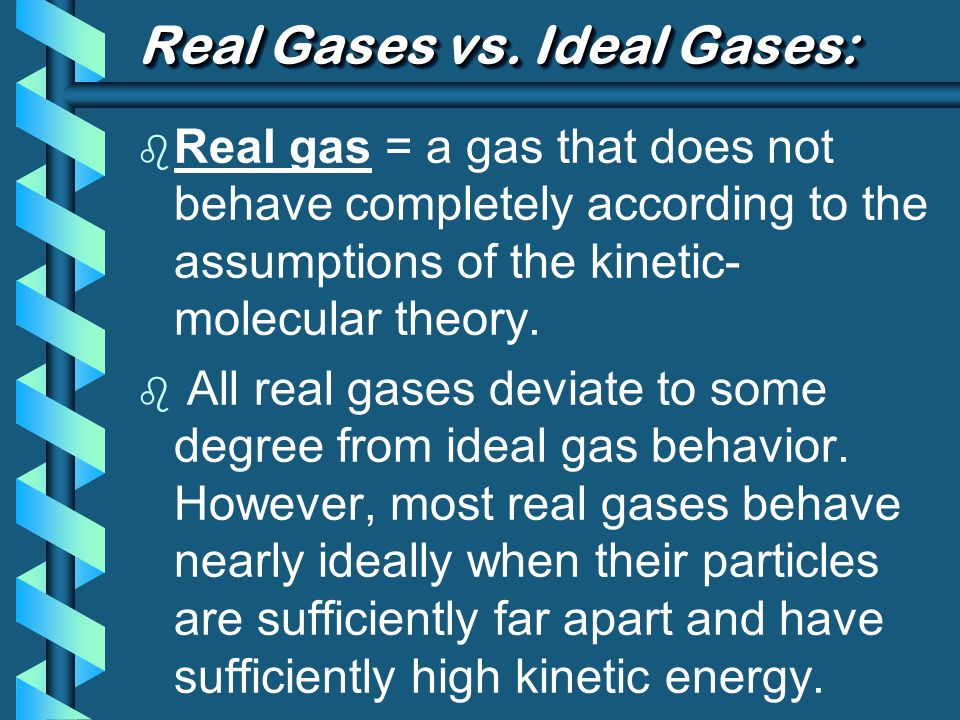 Real Gases vs. Ideal Gases: b Real gas = a gas that does not behave completely according to the assumptions of the kinetic- molecular theory. b All re