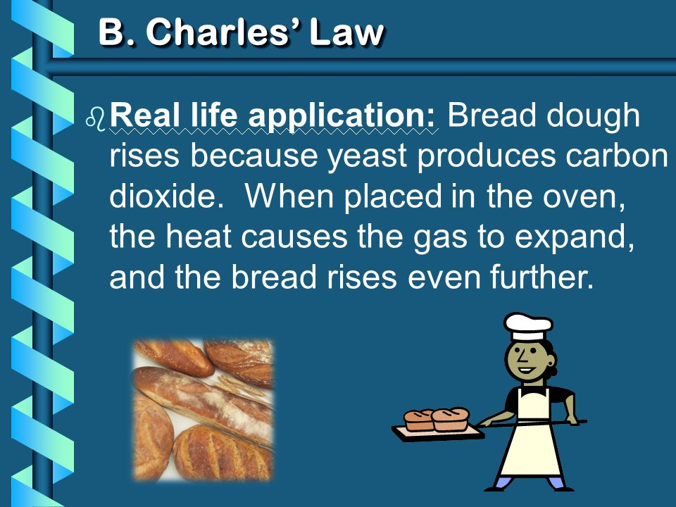 B. Charles Law b Real life application: Bread dough rises because yeast produces carbon dioxide. When placed in the oven, the heat causes the gas to e