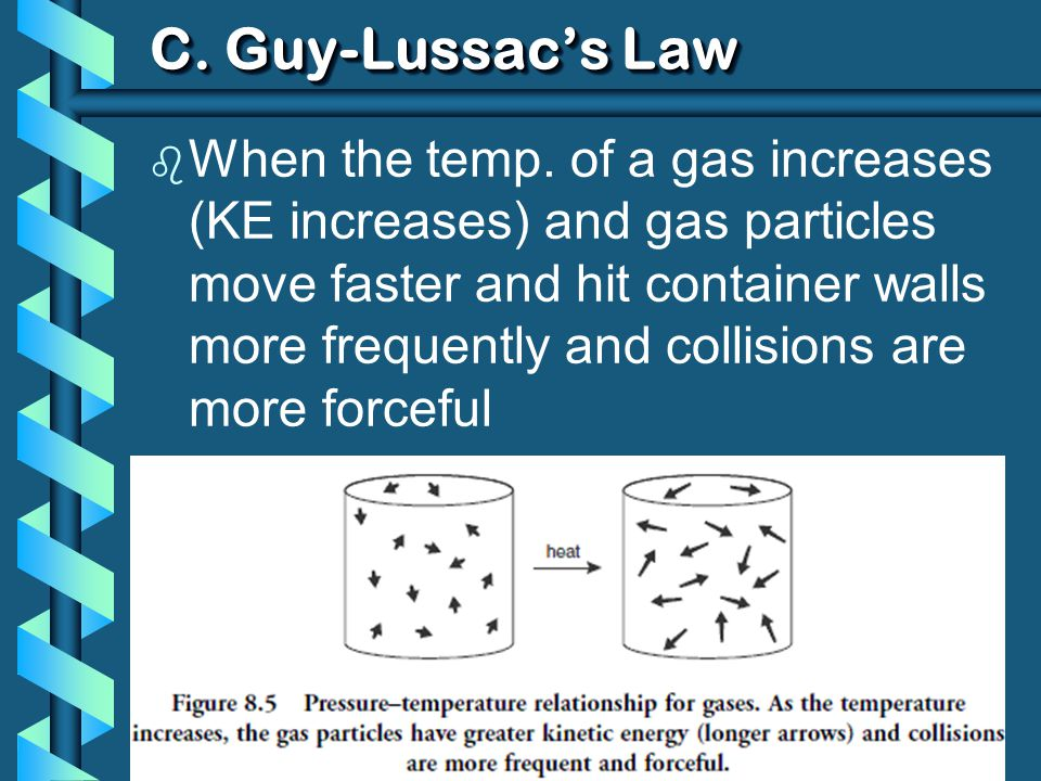 C. Guy-Lussacs Law b When the temp. of a gas increases (KE increases) and gas particles move faster and hit container walls more frequently and collis