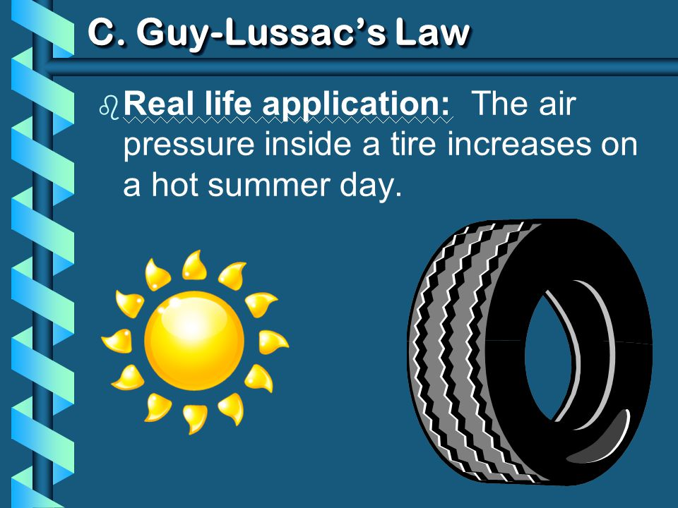 C. Guy-Lussacs Law b Real life application: The air pressure inside a tire increases on a hot summer day.