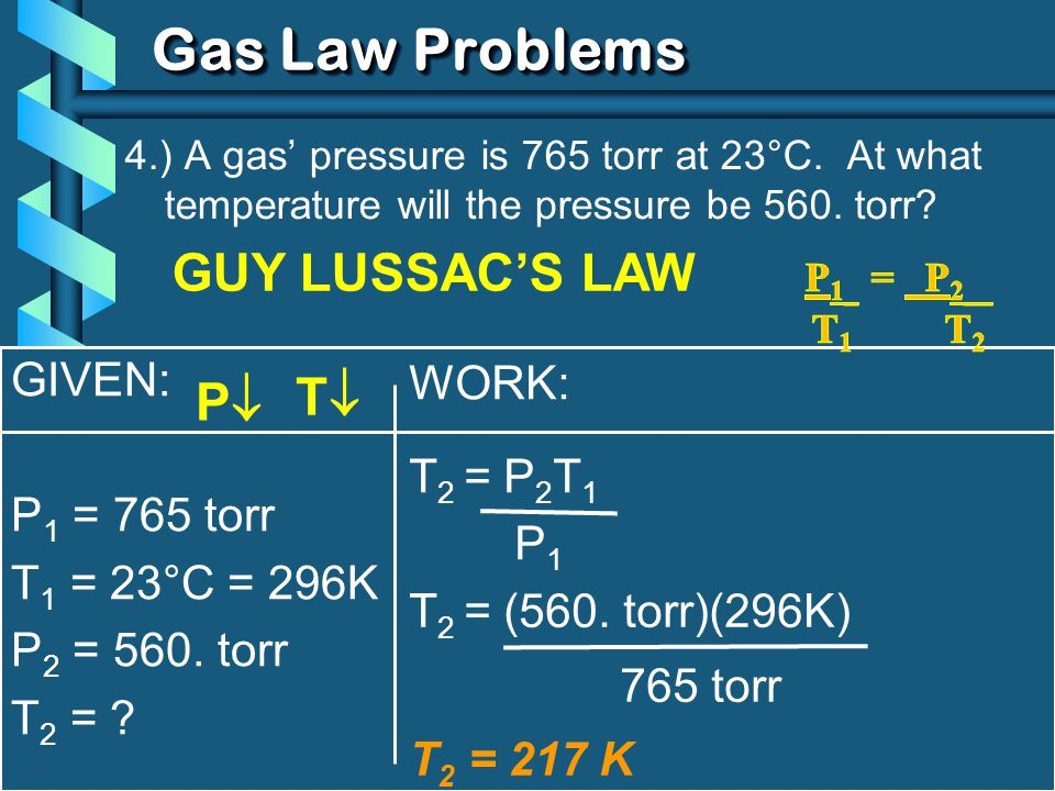 C. Johannesson GIVEN: P 1 = 765 torr T 1 = 23°C = 296K P 2 = 560. torr T 2 = ? WORK: T 2 = P 2 T 1 P 1 Gas Law Problems 4.) A gas pressure is 765 torr