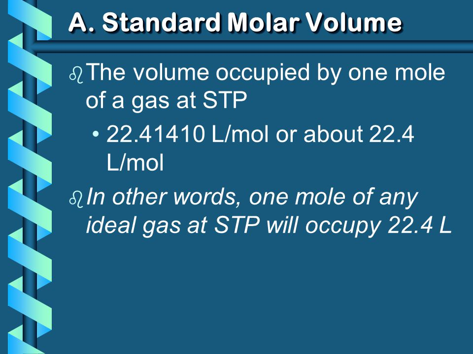 A. Standard Molar Volume b The volume occupied by one mole of a gas at STP 22.41410 L/mol or about 22.4 L/mol b In other words, one mole of any ideal