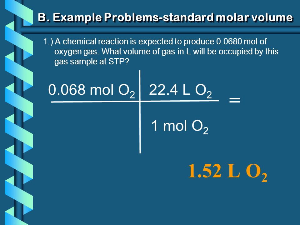 B. Example Problems-standard molar volume 1.) A chemical reaction is expected to produce 0.0680 mol of oxygen gas. What volume of gas in L will be occ