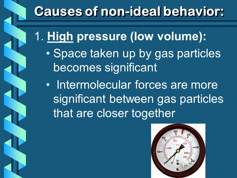 Causes of non-ideal behavior: 1. High pressure (low volume): Space taken up by gas particles becomes significant Intermolecular forces are more signif