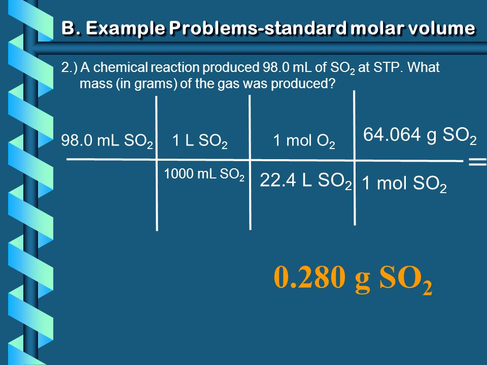 B. Example Problems-standard molar volume 2.) A chemical reaction produced 98.0 mL of SO 2 at STP. What mass (in grams) of the gas was produced? 98.0