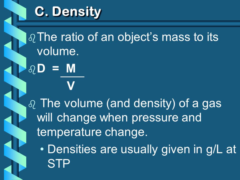 C. Density b The ratio of an objects mass to its volume. b D = M V b The volume (and density) of a gas will change when pressure and temperature chang