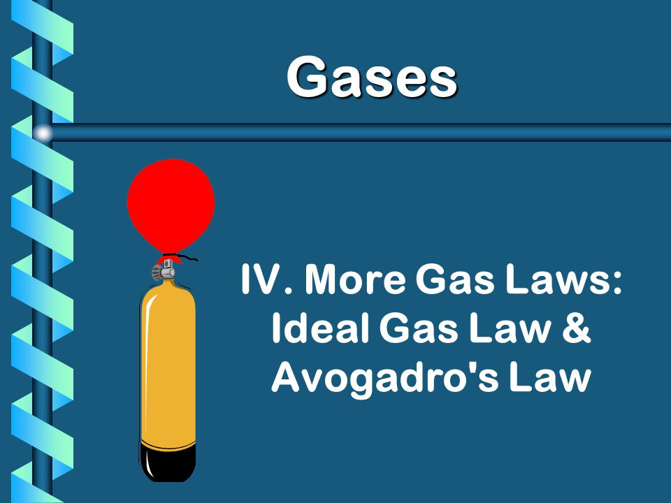 IV. More Gas Laws: Ideal Gas Law & Avogadro's Law Gases