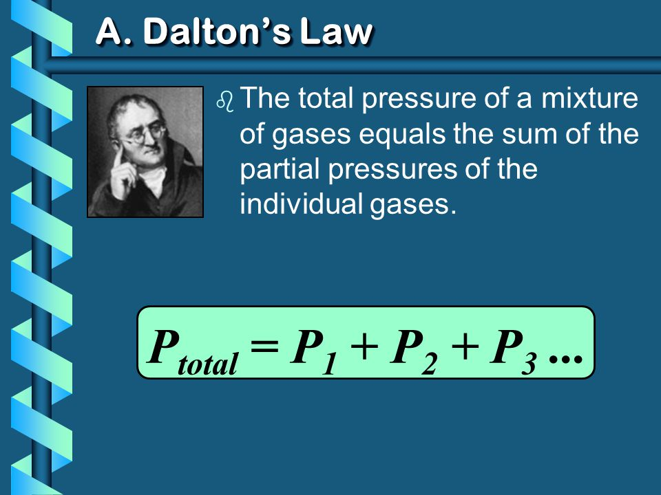 A. Daltons Law b The total pressure of a mixture of gases equals the sum of the partial pressures of the individual gases. P total = P 1 + P 2 + P 3..