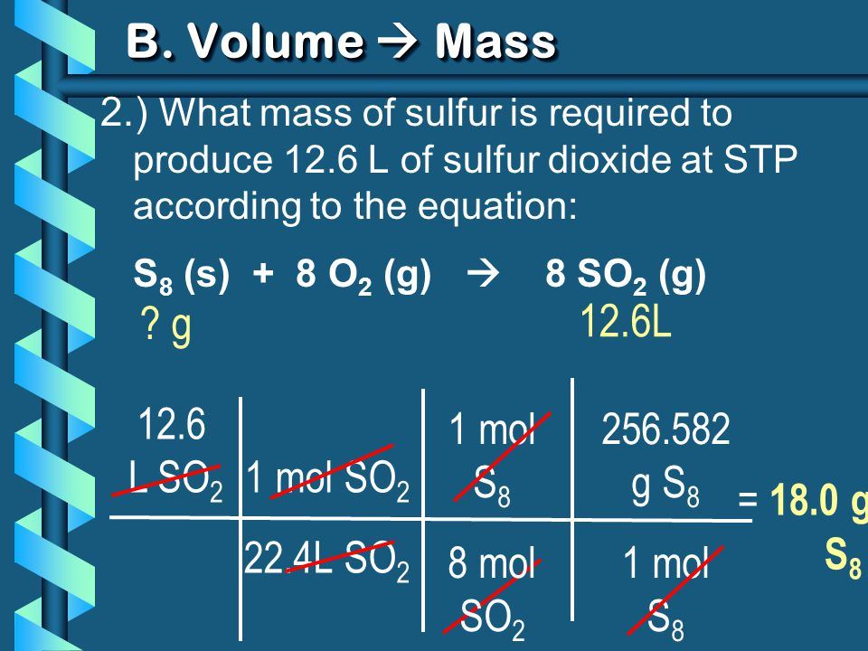 1 mol SO 2 22.4L SO 2 B. Volume Mass 2.) What mass of sulfur is required to produce 12.6 L of sulfur dioxide at STP according to the equation: S 8 (s)