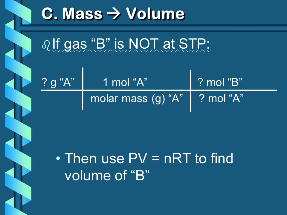C. Mass Volume b If gas B is NOT at STP: ? g A 1 mol A ? mol B molar mass (g) A ? mol A Then use PV = nRT to find volume of B