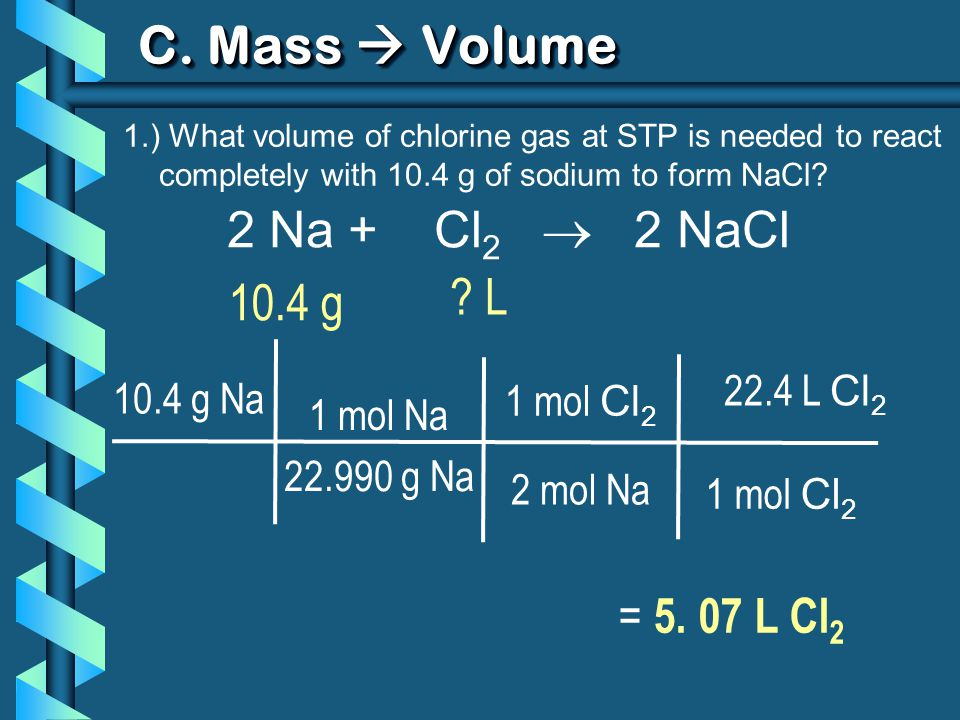 C. Mass Volume 1.) What volume of chlorine gas at STP is needed to react completely with 10.4 g of sodium to form NaCl? 2 Na + Cl 2 2 NaCl 10.4 g ? L