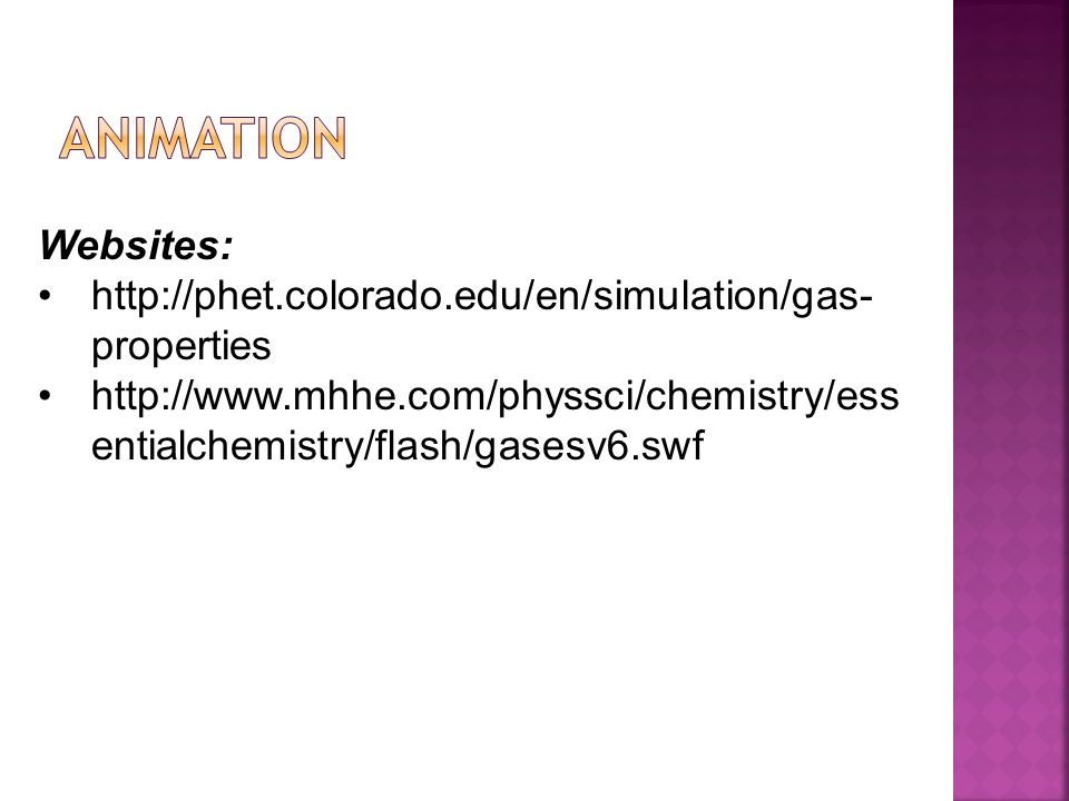 Websites: http://phet.colorado.edu/en/simulation/gas- properties http://www.mhhe.com/physsci/chemistry/ess entialchemistry/flash/gasesv6.swf