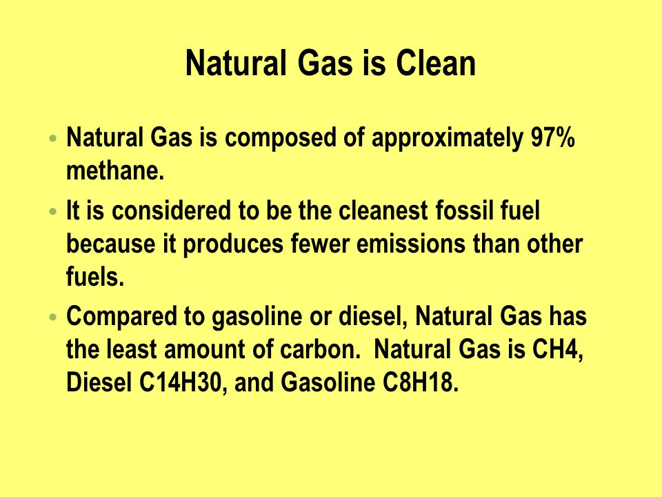 Natural Gas is Clean Natural Gas is composed of approximately 97% methane. It is considered to be the cleanest fossil fuel because it produces fewer e
