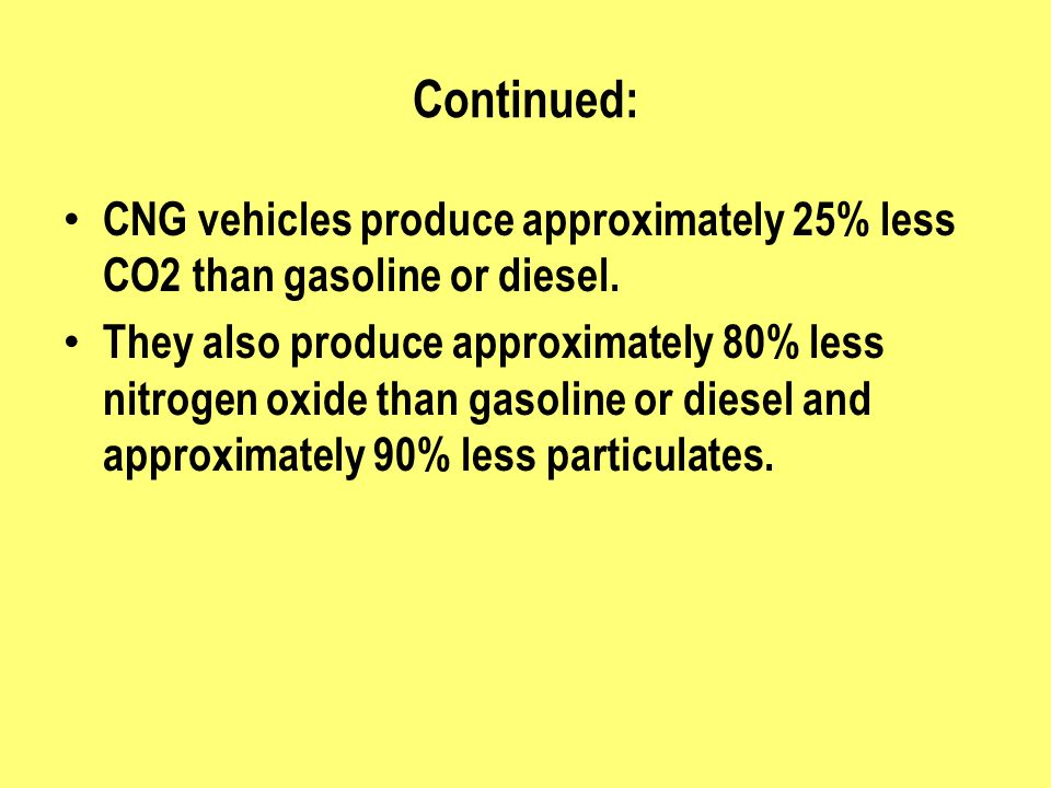 Continued: CNG vehicles produce approximately 25% less CO2 than gasoline or diesel. They also produce approximately 80% less nitrogen oxide than gasol