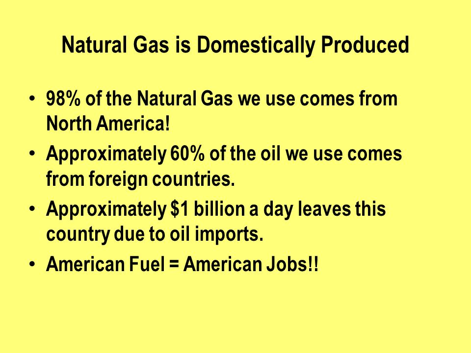 Natural Gas is Domestically Produced 98% of the Natural Gas we use comes from North America! Approximately 60% of the oil we use comes from foreign co