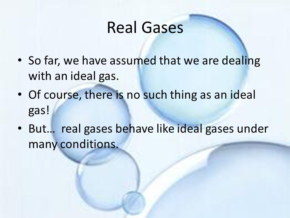 Real Gases So far, we have assumed that we are dealing with an ideal gas.