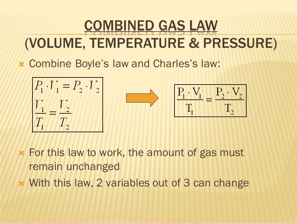 Combine Boyles law and Charless law: For this law to work, the amount of gas must remain unchanged With this law, 2 variables out of 3 can change