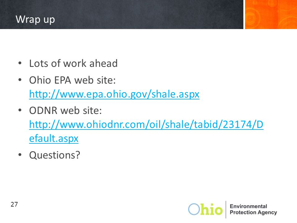 Wrap up Lots of work ahead Ohio EPA web site: http://www.epa.ohio.gov/shale.aspx http://www.epa.ohio.gov/shale.aspx ODNR web site: http://www.ohiodnr.
