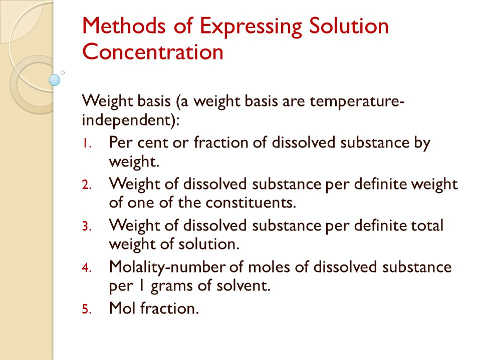 Methods of Expressing Solution Concentration Weight basis (a weight basis are temperature- independent): 1. Per cent or fraction of dissolved substanc