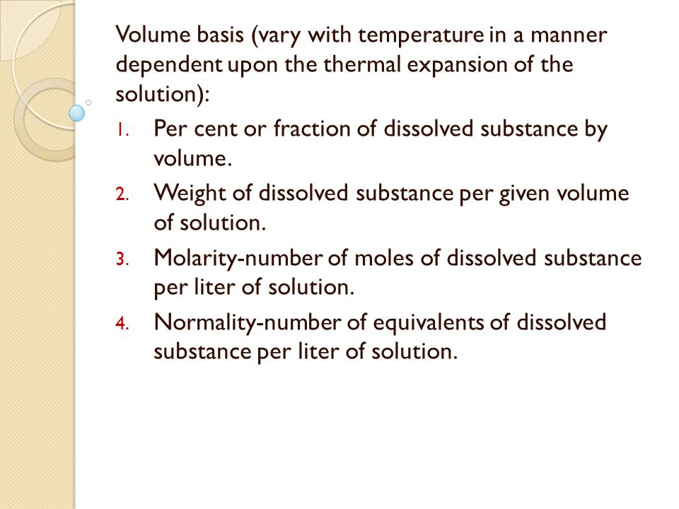 Volume basis (vary with temperature in a manner dependent upon the thermal expansion of the solution): 1. Per cent or fraction of dissolved substance