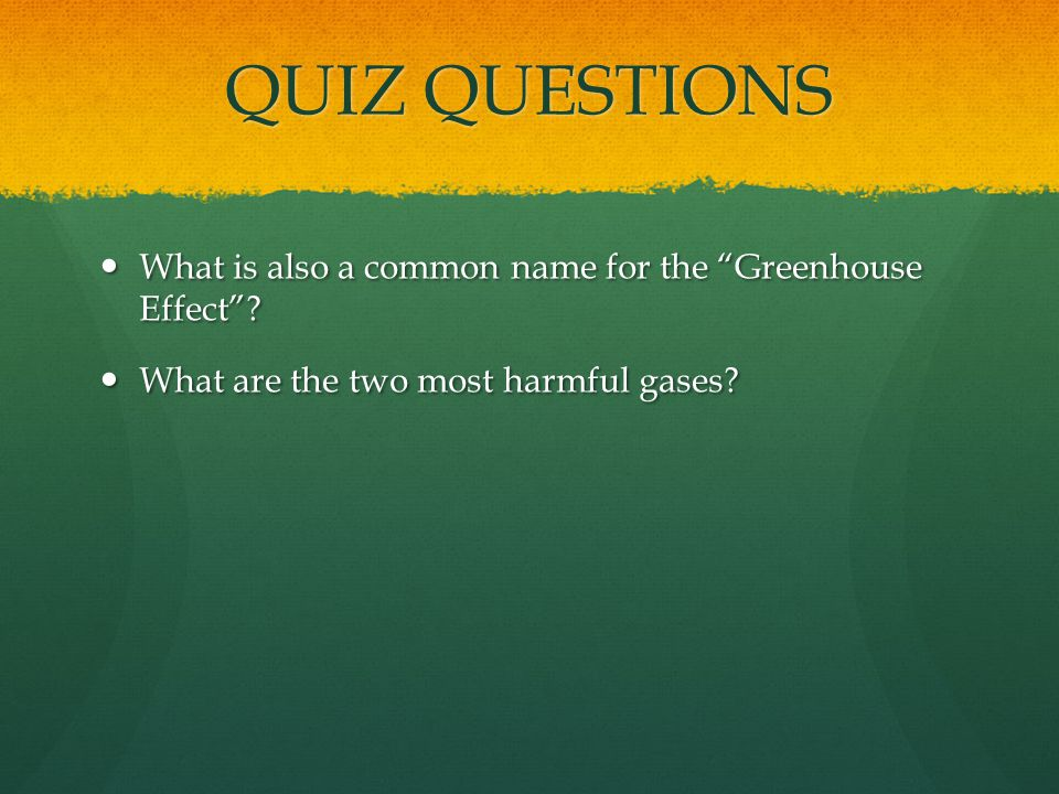 QUIZ QUESTIONS What is also a common name for the Greenhouse Effect? What is also a common name for the Greenhouse Effect? What are the two most harmf