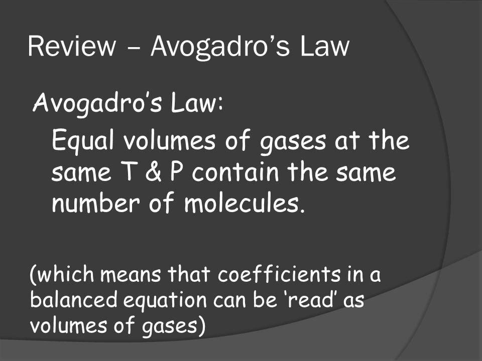 Review – Avogadros Law Avogadros Law: Equal volumes of gases at the same T & P contain the same number of molecules. (which means that coefficients in