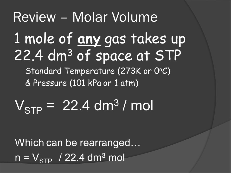 Review – Molar Volume 1 mole of any gas takes up 22.4 dm 3 of space at STP Standard Temperature (273K or 0 o C) & Pressure (101 kPa or 1 atm) V STP =