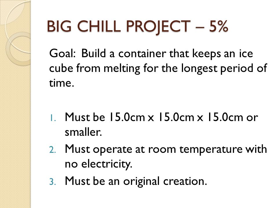 BIG CHILL PROJECT – 5% Goal: Build a container that keeps an ice cube from melting for the longest period of time. 1. Must be 15.0cm x 15.0cm x 15.0cm