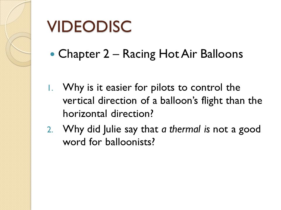 VIDEODISC Chapter 2 – Racing Hot Air Balloons 1. Why is it easier for pilots to control the vertical direction of a balloons flight than the horizonta