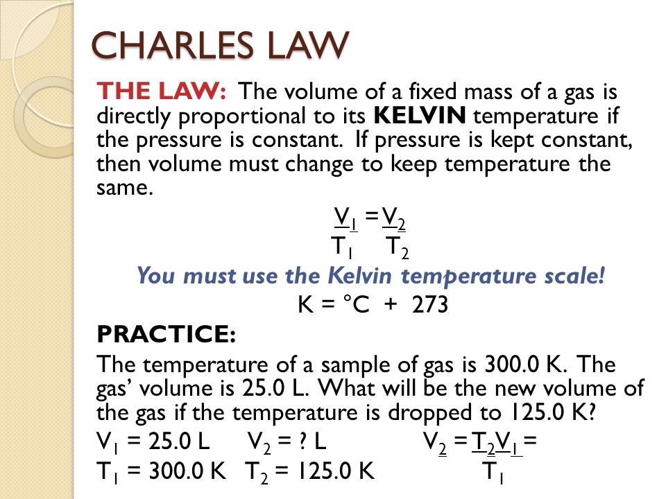 THE LAW: The volume of a fixed mass of a gas is directly proportional to its KELVIN temperature if the pressure is constant. If pressure is kept const