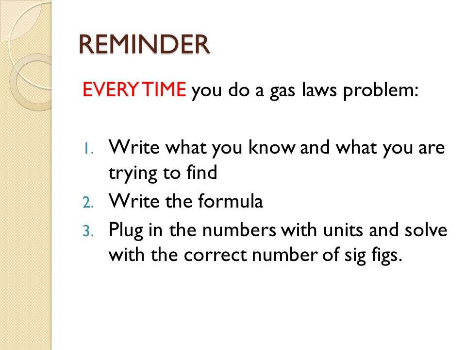 REMINDER EVERY TIME you do a gas laws problem: 1. Write what you know and what you are trying to find 2. Write the formula 3. Plug in the numbers with