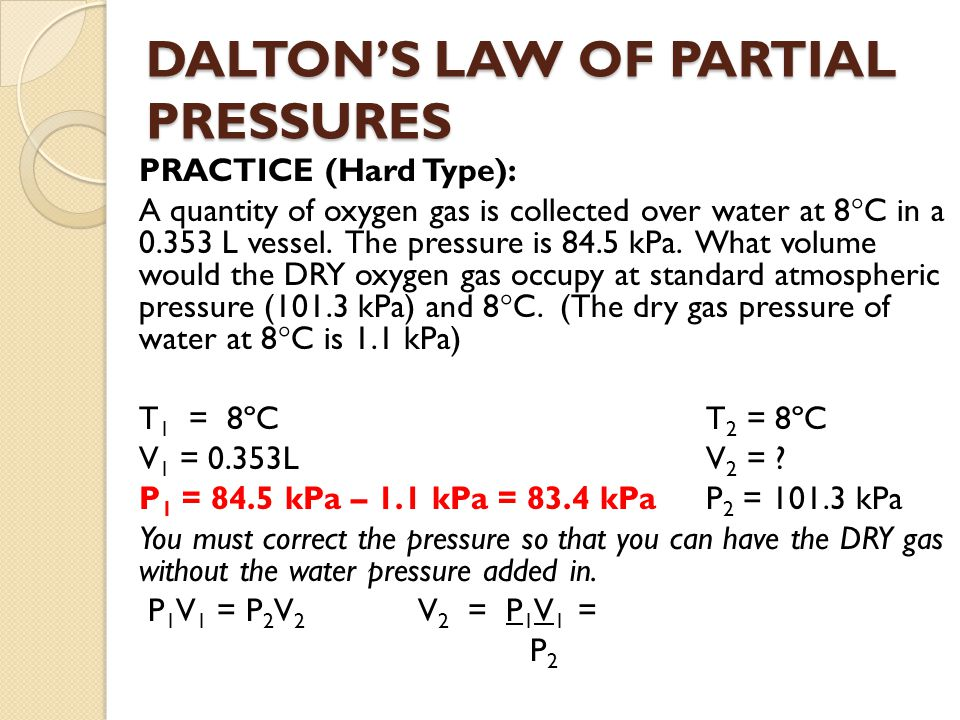 DALTONS LAW OF PARTIAL PRESSURES PRACTICE (Hard Type): A quantity of oxygen gas is collected over water at 8 C in a 0.353 L vessel. The pressure is 84