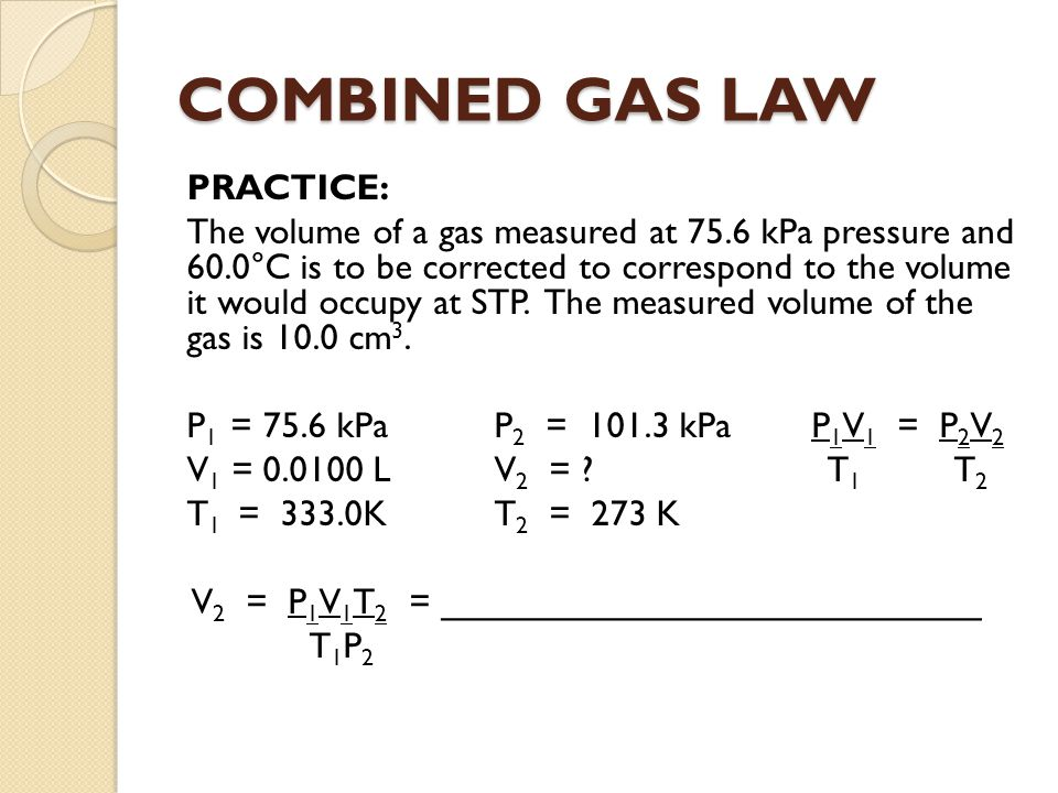 COMBINED GAS LAW PRACTICE: The volume of a gas measured at 75.6 kPa pressure and 60.0°C is to be corrected to correspond to the volume it would occupy