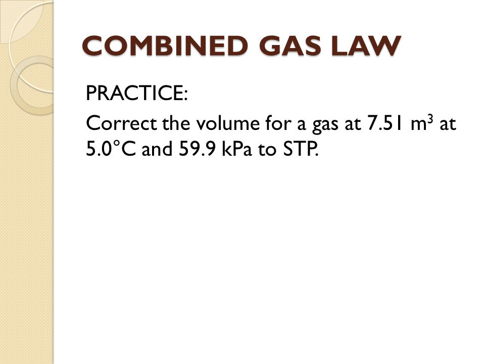 COMBINED GAS LAW PRACTICE: Correct the volume for a gas at 7.51 m 3 at 5.0°C and 59.9 kPa to STP.