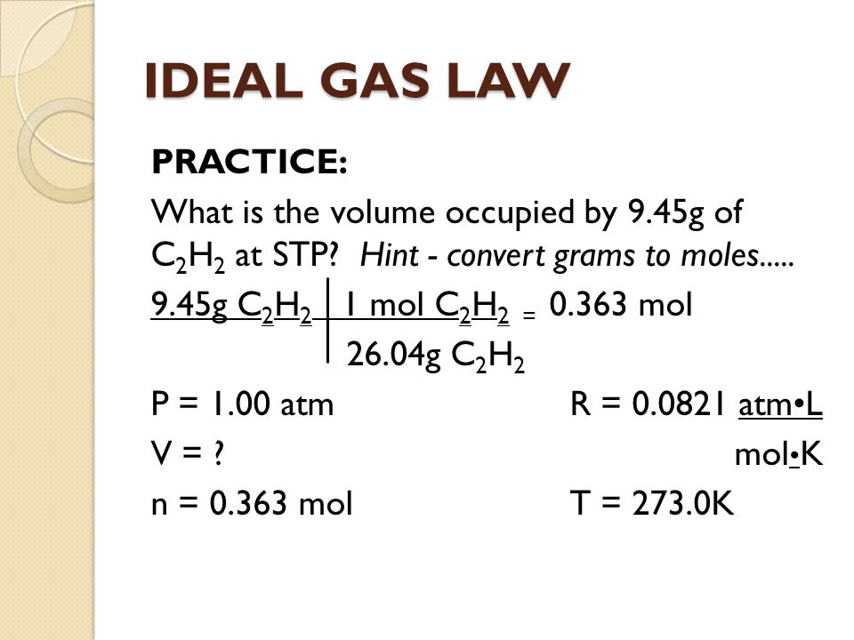 IDEAL GAS LAW PRACTICE: What is the volume occupied by 9.45g of C 2 H 2 at STP? Hint - convert grams to moles..... 9.45g C 2 H 2 1 mol C 2 H 2 = 0.363