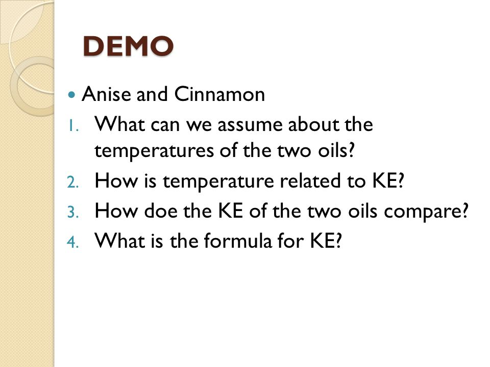 DEMO Anise and Cinnamon 1. What can we assume about the temperatures of the two oils? 2. How is temperature related to KE? 3. How doe the KE of the tw