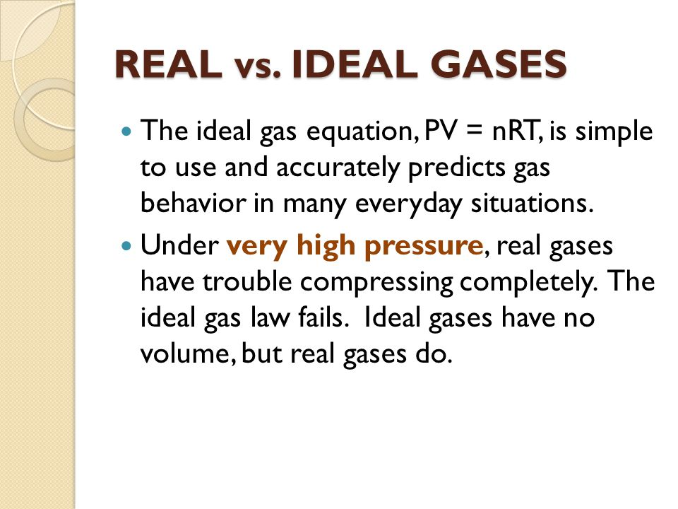 REAL vs. IDEAL GASES The ideal gas equation, PV = nRT, is simple to use and accurately predicts gas behavior in many everyday situations. Under very h