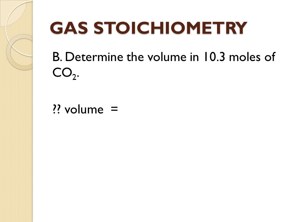 GAS STOICHIOMETRY B. Determine the volume in 10.3 moles of CO 2. ?? volume =