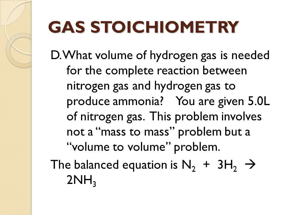 GAS STOICHIOMETRY D. What volume of hydrogen gas is needed for the complete reaction between nitrogen gas and hydrogen gas to produce ammonia? You are