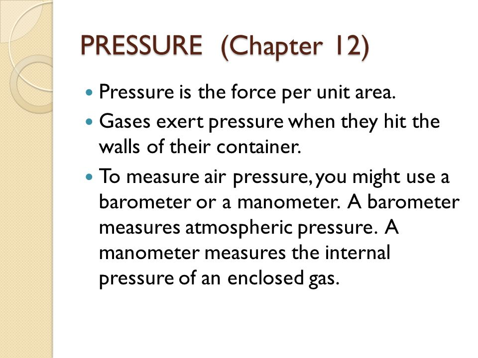 PRESSURE (Chapter 12) Pressure is the force per unit area. Gases exert pressure when they hit the walls of their container. To measure air pressure, y