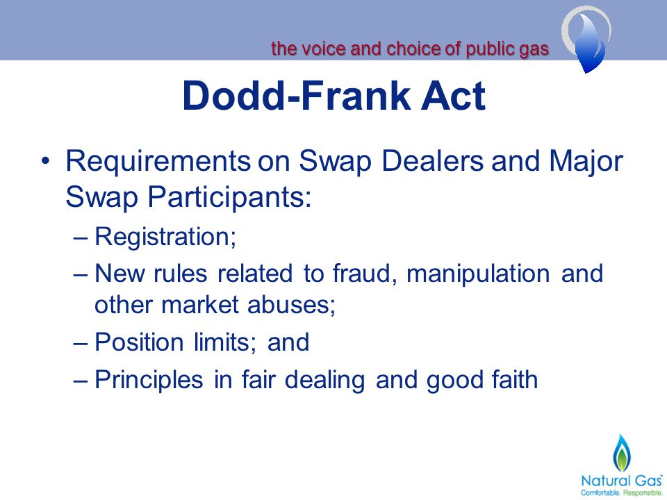 the voice and choice of public gas Dodd-Frank Act Requirements on Swap Dealers and Major Swap Participants: –Registration; –New rules related to fraud, manipulation and other market abuses; –Position limits; and –Principles in fair dealing and good faith