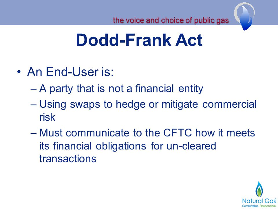 the voice and choice of public gas Dodd-Frank Act An End-User is: –A party that is not a financial entity –Using swaps to hedge or mitigate commercial
