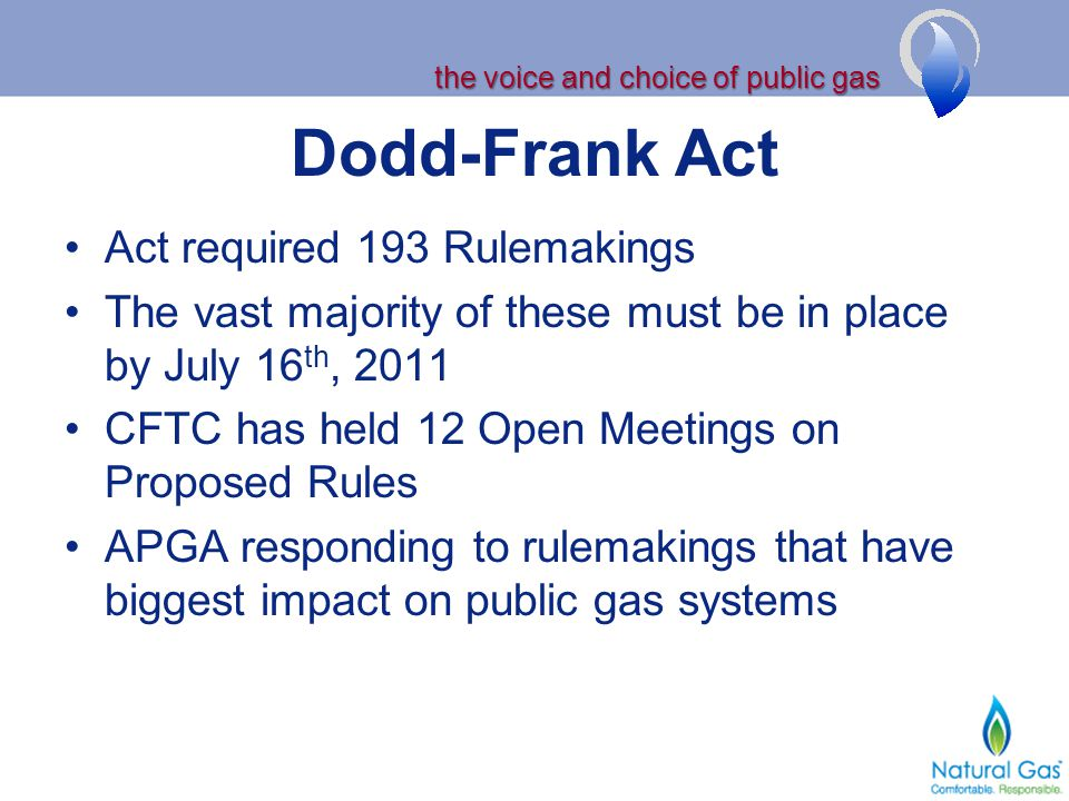 the voice and choice of public gas Dodd-Frank Act Act required 193 Rulemakings The vast majority of these must be in place by July 16 th, 2011 CFTC has held 12 Open Meetings on Proposed Rules APGA responding to rulemakings that have biggest impact on public gas systems