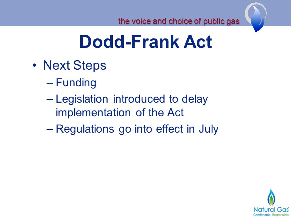 the voice and choice of public gas Dodd-Frank Act Next Steps –Funding –Legislation introduced to delay implementation of the Act –Regulations go into