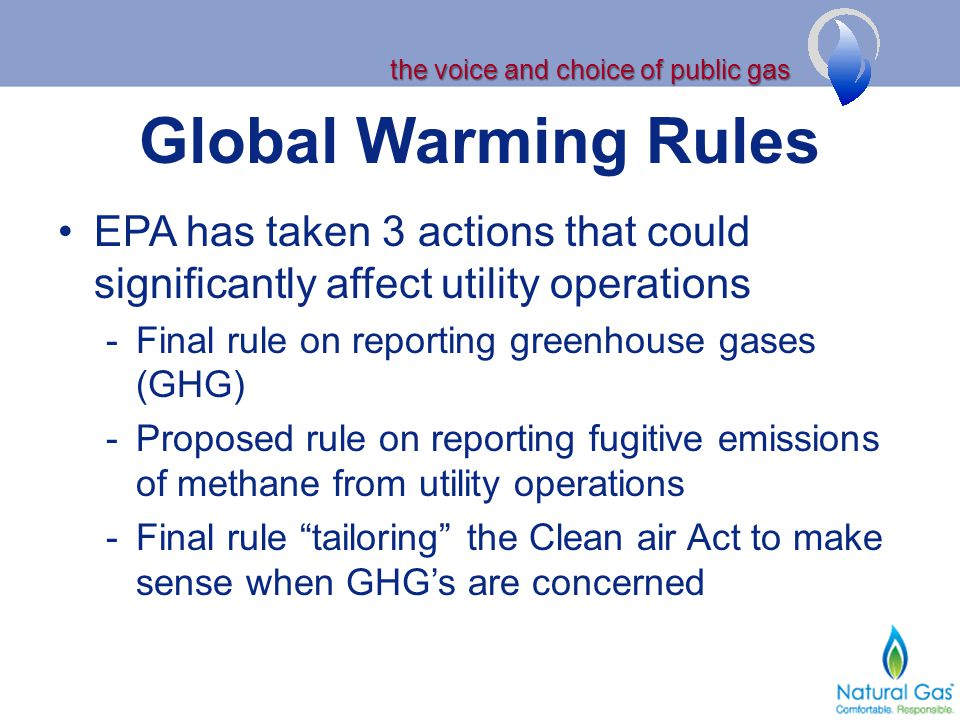 the voice and choice of public gas Global Warming Rules EPA has taken 3 actions that could significantly affect utility operations -Final rule on reporting greenhouse gases (GHG) -Proposed rule on reporting fugitive emissions of methane from utility operations -Final rule tailoring the Clean air Act to make sense when GHGs are concerned